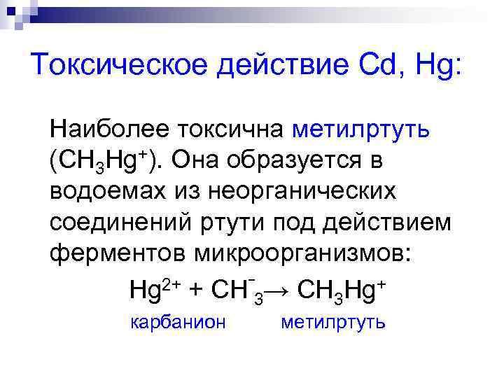 Токсическое действие Cd, Hg: Наиболее токсична метилртуть (CH 3 Hg+). Она образуется в водоемах