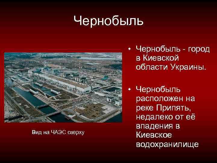 Чернобыль • Чернобыль - город в Киевской области Украины. Вид на ЧАЭС сверху •