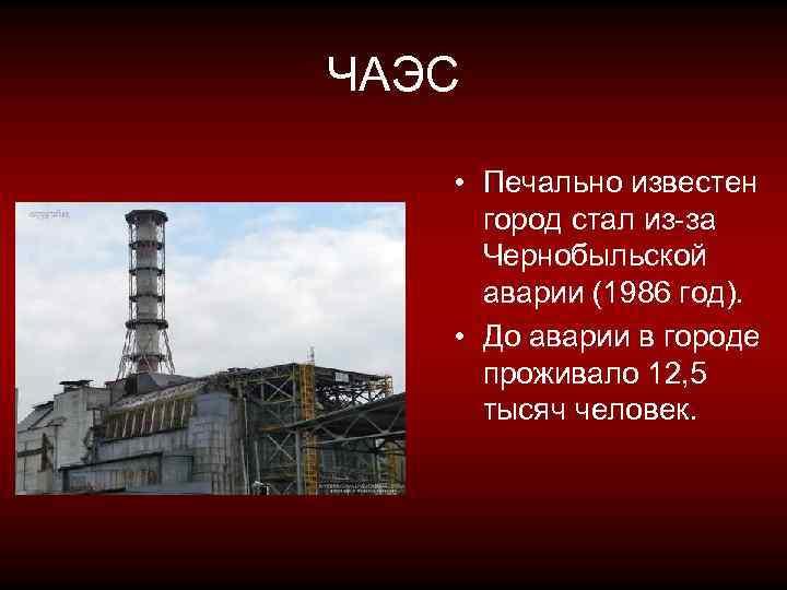 ЧАЭС • Печально известен город стал из-за Чернобыльской аварии (1986 год). • До аварии