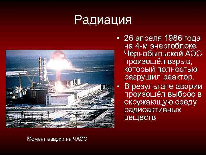 Радиация • 26 апреля 1986 года на 4 -м энергоблоке Чернобыльской АЭС произошёл взрыв,