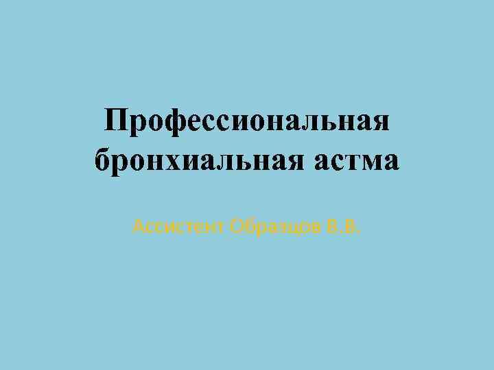 Профессиональная бронхиальная астма Ассистент Образцов В. В.