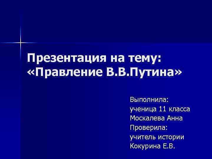 Презентация на тему: «Правление В. В. Путина» Выполнила: ученица 11 класса Москалева Анна Проверила: