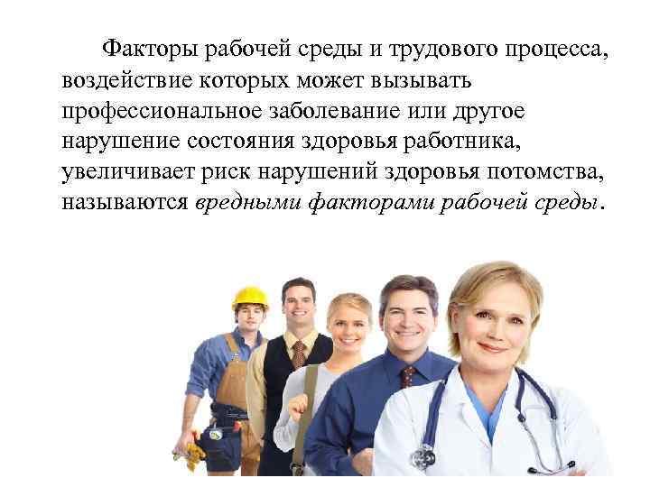 Факторы рабочей среды и трудового процесса, воздействие которых может вызывать профессиональное заболевание или другое