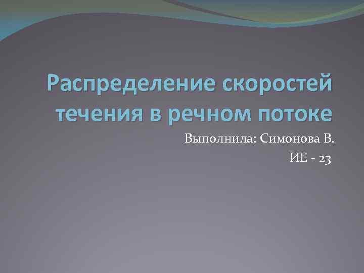 Распределение скоростей течения в речном потоке Выполнила: Симонова В. ИЕ - 23