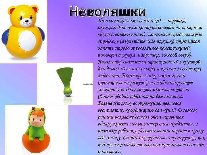 Неволяшки Неваляшка(ванька-встанька) —игрушка, принцип действия которой основан на том, что внутри объёма малой плотности