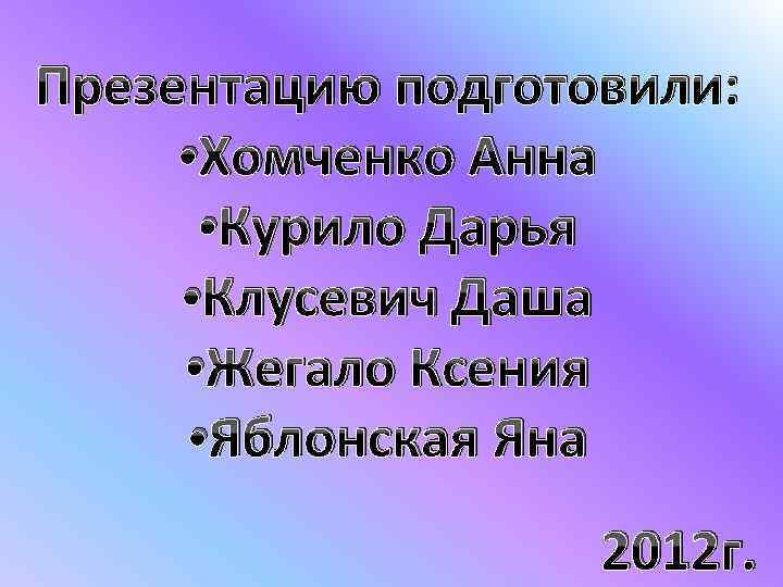 Презентацию подготовили: • Хомченко Анна • Курило Дарья • Клусевич Даша • Жегало Ксения