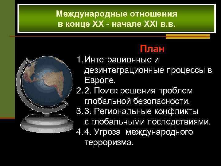 Международные отношения в конце XX - начале XXI в. в. План 1. Интеграционные и