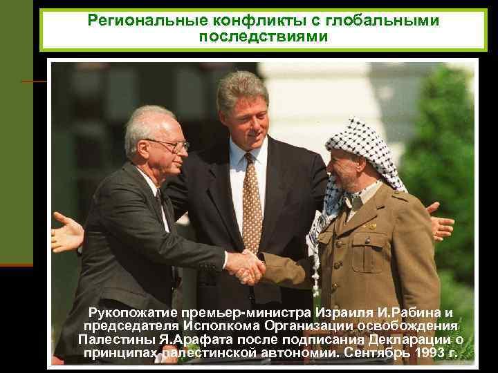 Региональные конфликты с глобальными последствиями Рукопожатие премьер-министра Израиля И. Рабина и председателя Исполкома Организации