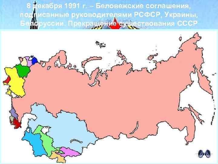 8 декабря 1991 г. – Беловежские соглашения, подписанные руководителями РСФСР, Украины, Белоруссии. Прекращение существования