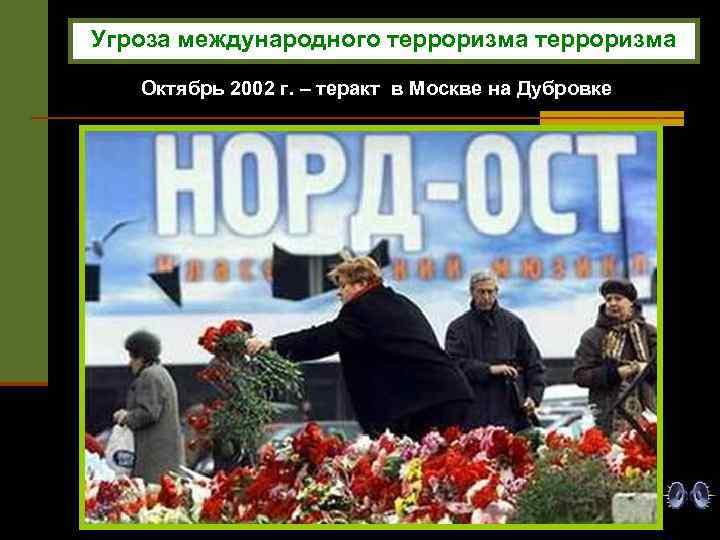 Угроза международного терроризма Октябрь 2002 г. – теракт в Москве на Дубровке