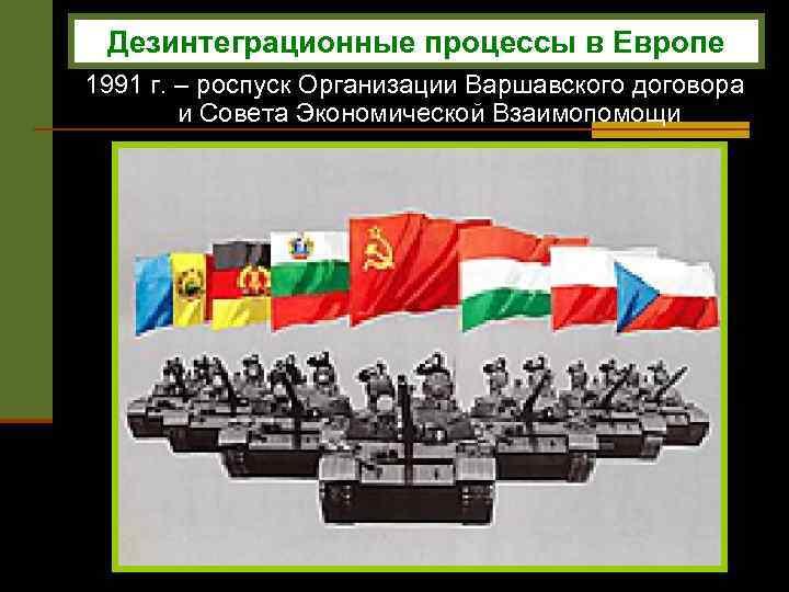 Дезинтеграционные процессы в Европе 1991 г. – роспуск Организации Варшавского договора и Совета Экономической