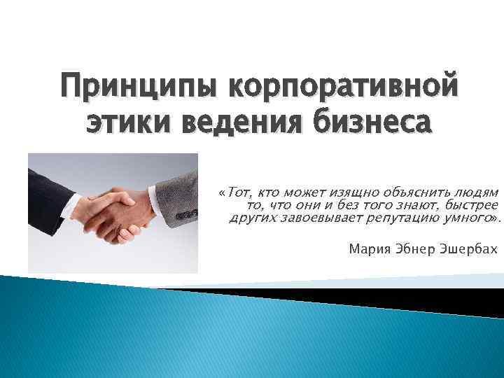 Принципы корпоративной этики ведения бизнеса «Тот, кто может изящно объяснить людям то, что они