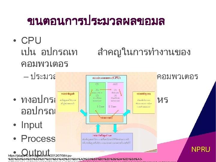 ขนตอนการประมวลผลขอมล • CPU เปน อปกรณท คอมพวเตอร สำคญในการทำงานของ – ประมวลผลและควบคมการทำงานของคอมพวเตอร • ทงอปกรณ ทอยในคอมพวเตอรหร ออปกรณตอพวงตอ •