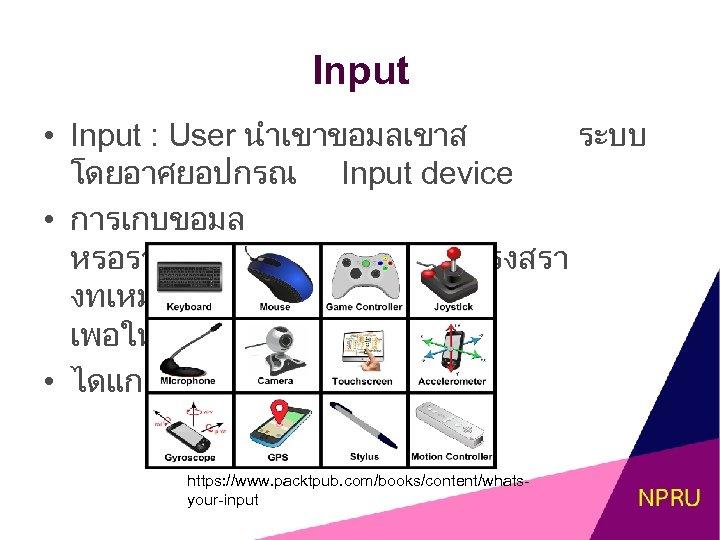 Input • Input : User นำเขาขอมลเขาส ระบบ โดยอาศยอปกรณ Input device • การเกบขอมล หรอรวบรวมขอมลใหมรปแบบโครงสรา งทเหมาะในการประมวลผล