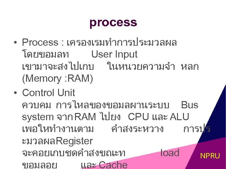 process • Process : เครองเรมทำการประมวลผล โดยขอมลท User Input เขามาจะสงไปเกบ ในหนวยความจำ หลก (Memory : RAM)