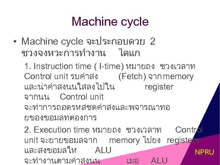 Machine cycle • Machine cycle จะประกอบดวย 2 ชวงจงหวะการทำงาน ไดแก 1. Instruction time ( I-time)