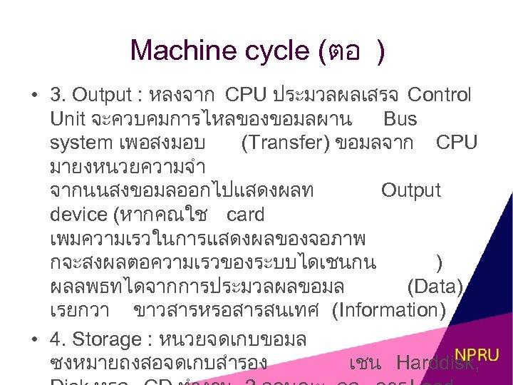 Machine cycle (ตอ ) • 3. Output : หลงจาก CPU ประมวลผลเสรจ Control Unit จะควบคมการไหลของขอมลผาน