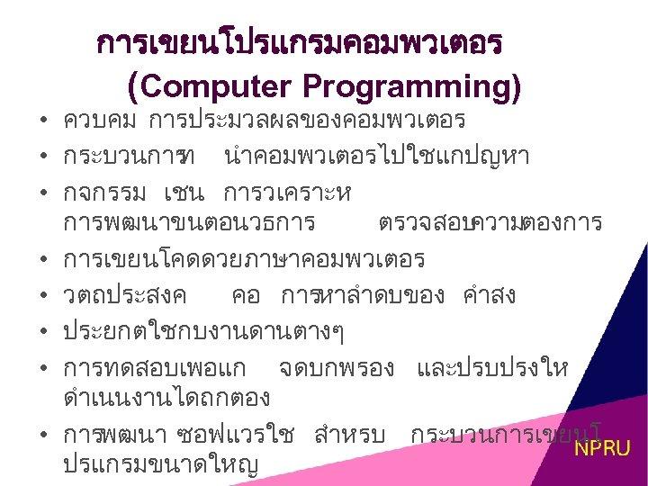การเขยนโปรแกรมคอมพวเตอร (Computer Programming) • ควบคม การประมวลผลของคอมพวเตอร • กระบวนการ นำคอมพวเตอรไปใชแกปญหา ท • กจกรรม เชน การวเคราะห