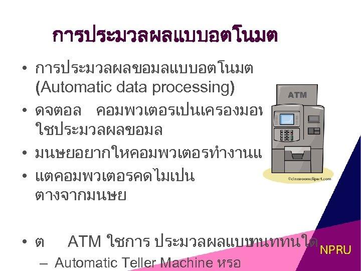 การประมวลผลแบบอตโนมต • การประมวลผลขอมลแบบอตโนมต (Automatic data processing) • ดจตอล คอมพวเตอรเปนเครองมอท ใชประมวลผลขอมล • มนษยอยากใหคอมพวเตอรทำงานแทน • แตคอมพวเตอรคดไมเปน