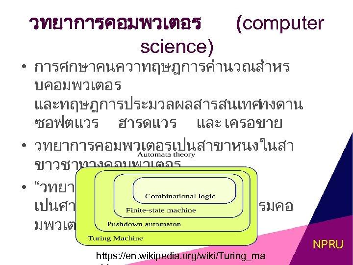 วทยาการคอมพวเตอร science) (computer • การศกษาคนควาทฤษฎการคำนวณสำหร บคอมพวเตอร และทฤษฎการประมวลผลสารสนเทศ ทงดาน ซอฟตแวร ฮารดแวร และ เครอขาย • วทยาการคอมพวเตอรเปนสาขาหนงในสา