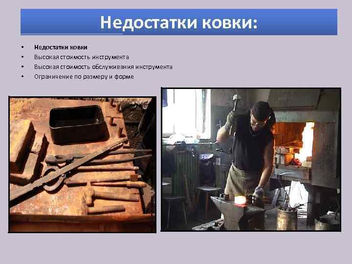 Недостатки ковки: • • Недостатки ковки Высокая стоимость инструмента Высокая стоимость обслуживания инструмента Ограничение