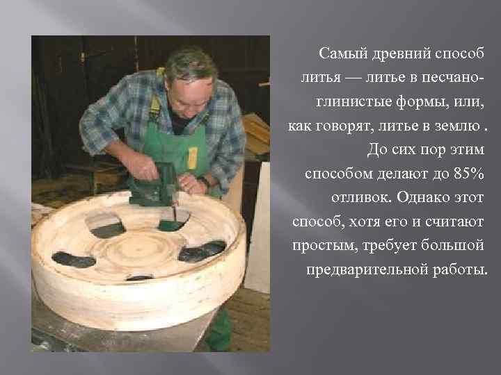 Самый древний способ литья — литье в песчаноглинистые формы, или, как говорят, литье в