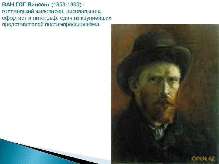 ВАН ГОГ Винсент (1853 -1890) голландский живописец, рисовальщик, офортист и литограф, один из крупнейших