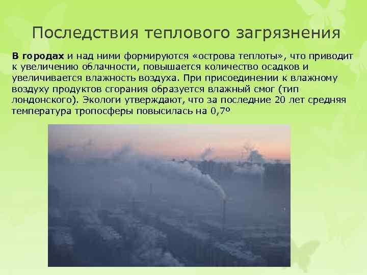 Последствия теплового загрязнения В городах и над ними формируются «острова теплоты» , что приводит