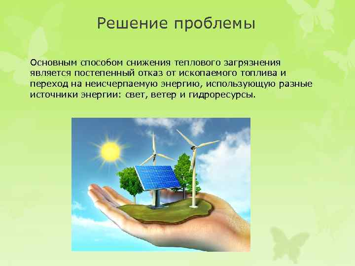 Решение проблемы Основным способом снижения теплового загрязнения является постепенный отказ от ископаемого топлива и