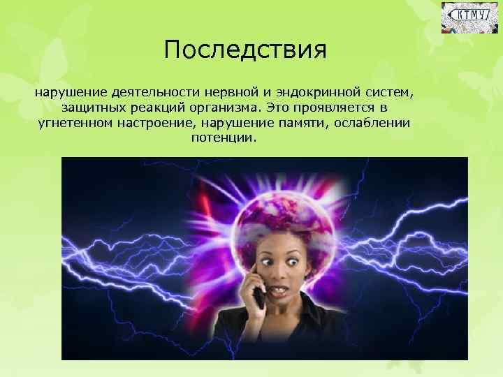 Последствия нарушение деятельности нервной и эндокринной систем, защитных реакций организма. Это проявляется в угнетенном