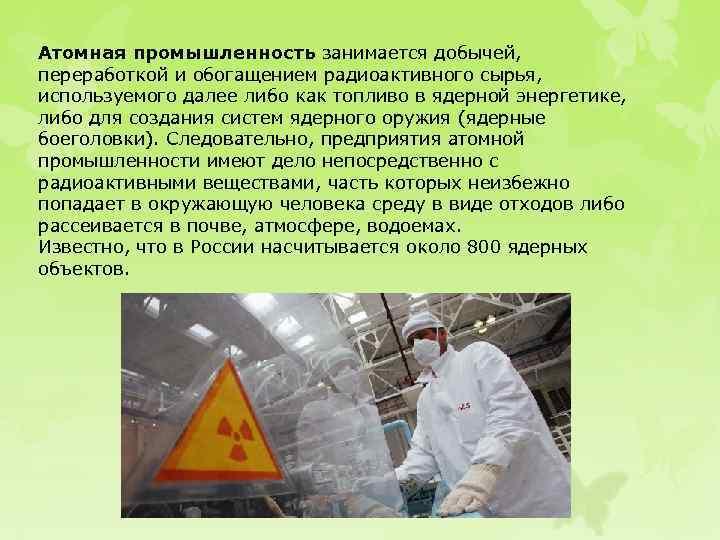 Атомная промышленность занимается добычей, переработкой и обогащением радиоактивного сырья, используемого далее либо как топливо