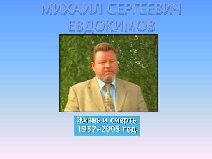 МИХАИЛ СЕРГЕЕВИЧ ЕВДОКИМОВ Жизнь и смерть 1957 -2005 год