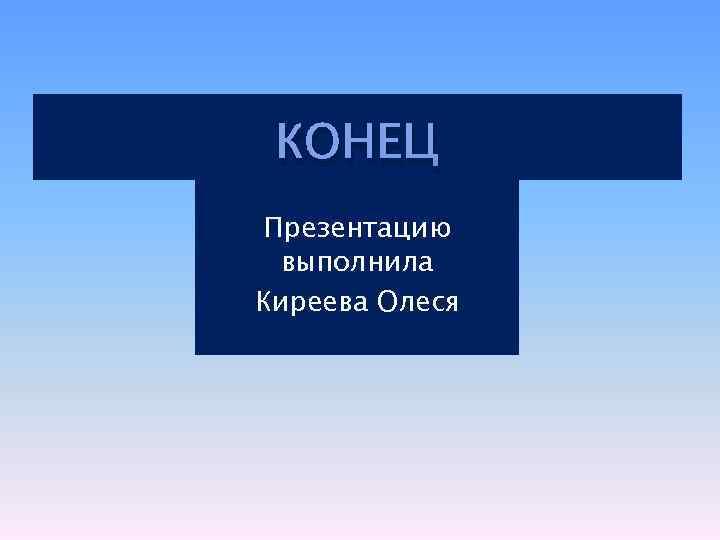 КОНЕЦ Презентацию выполнила Киреева Олеся