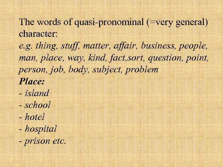 The words of quasi pronominal (=very general) character: e. g. thing, stuff, matter, affair,