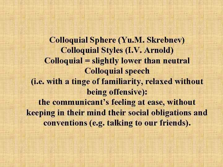 Colloquial Sphere (Yu. M. Skrebnev) Colloquial Styles (I. V. Arnold) Colloquial = slightly lower