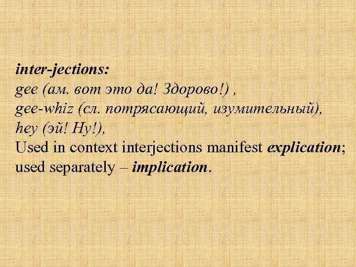 inter jections: gee (ам. вот это да! Здорово!) , gee-whiz (сл. потрясающий, изумительный), hey