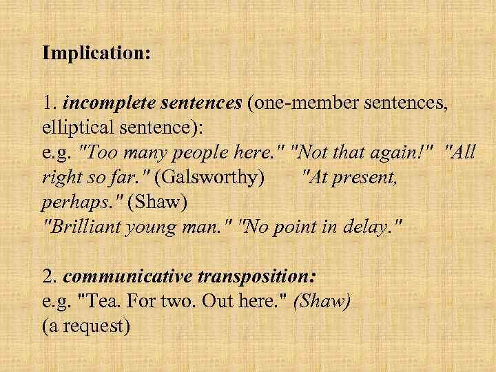 Implication: 1. incomplete sentences (one member sentences, elliptical sentence): e. g.