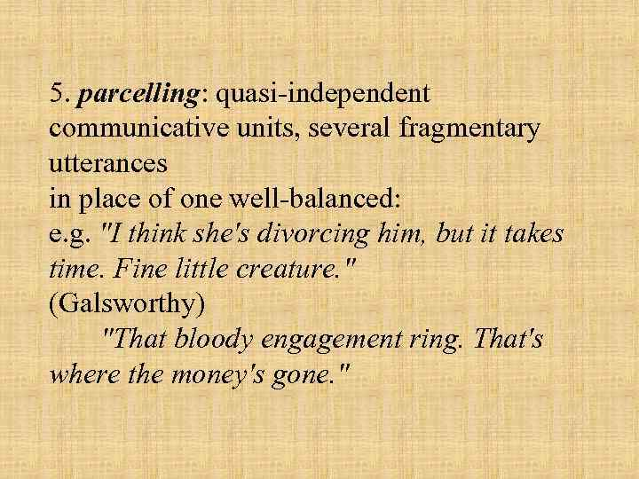 5. parcelling: quasi independent communicative units, several fragmentary utterances in place of one well