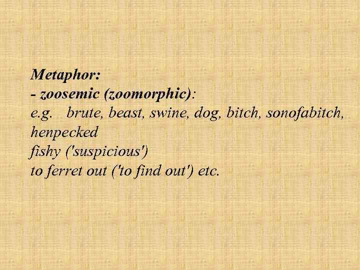Metaphor: zoosemic (zoomorphic): e. g. brute, beast, swine, dog, bitch, sonofabitch, henpecked fishy ('suspicious')