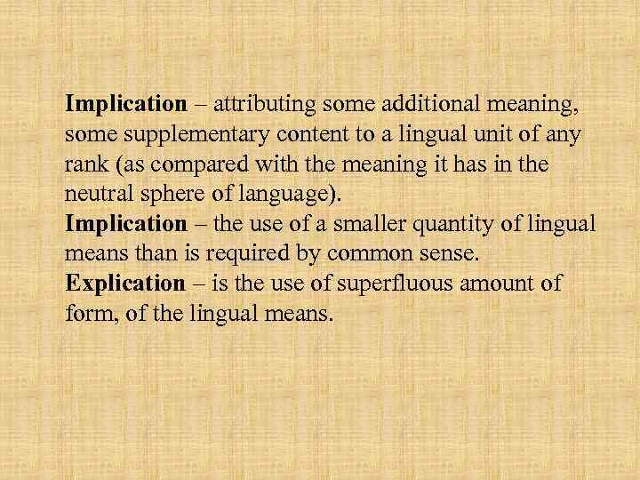 Implication – attributing some additional meaning, some supplementary content to a lingual unit of