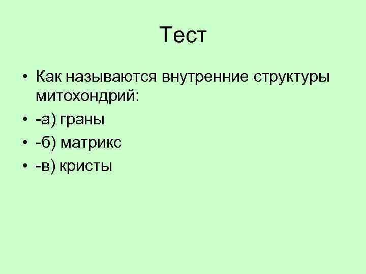 Тест • Как называются внутренние структуры митохондрий: • -а) граны • -б) матрикс •