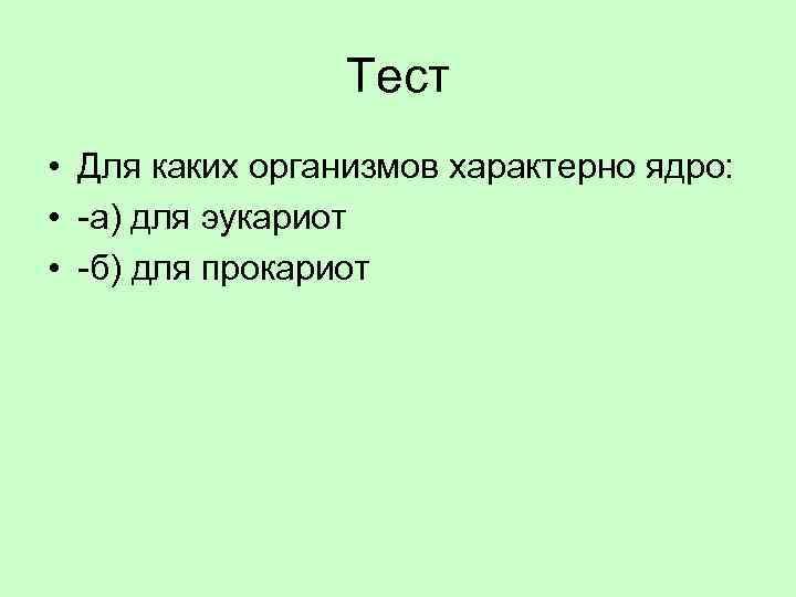 Тест • Для каких организмов характерно ядро: • -а) для эукариот • -б) для