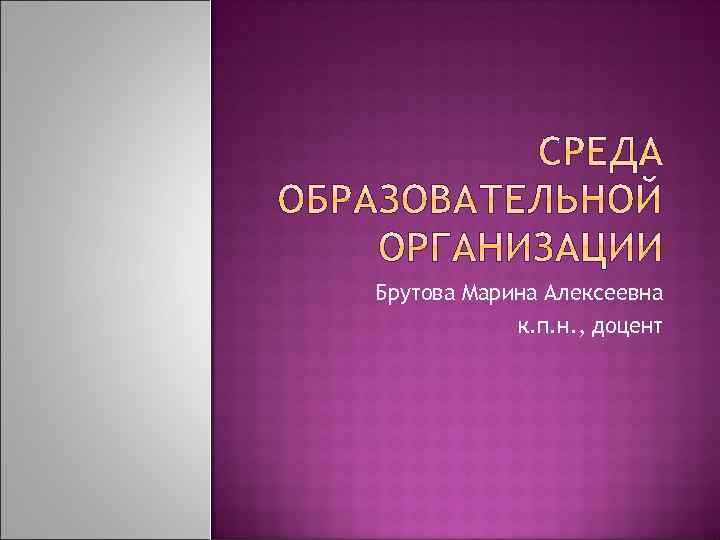 Брутова Марина Алексеевна к. п. н. , доцент