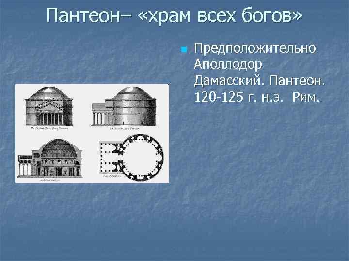 Пантеон– «храм всех богов» n Предположительно Аполлодор Дамасский. Пантеон. 120 -125 г. н. э.