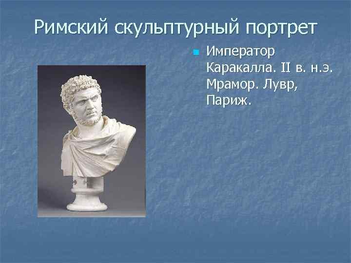 Римский скульптурный портрет n Император Каракалла. II в. н. э. Мрамор. Лувр, Париж.