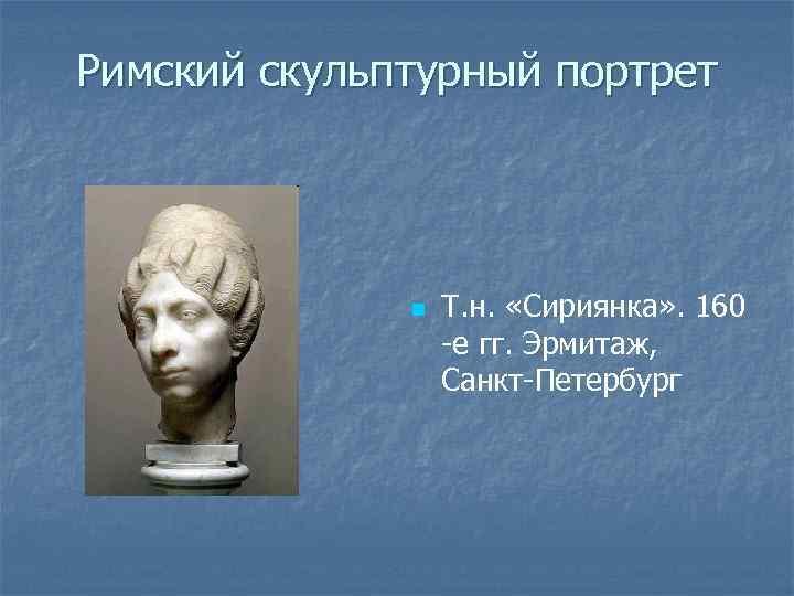 Римский скульптурный портрет n Т. н. «Сириянка» . 160 -е гг. Эрмитаж, Санкт-Петербург