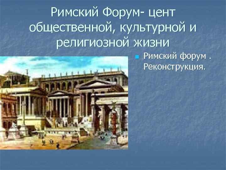 Римский Форум- цент общественной, культурной и религиозной жизни n Римский форум. Реконструкция.