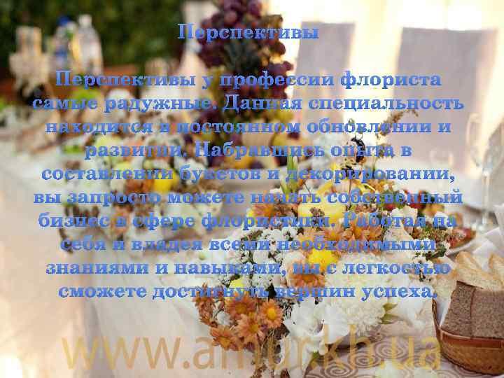 Перспективы у профессии флориста самые радужные. Данная специальность находится в постоянном обновлении и развитии.