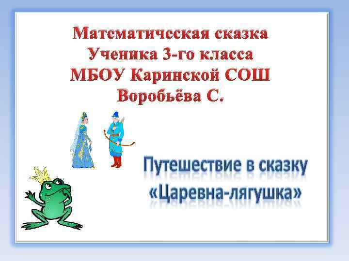Математическая сказка Ученика 3 -го класса МБОУ Каринской СОШ Воробьёва С.