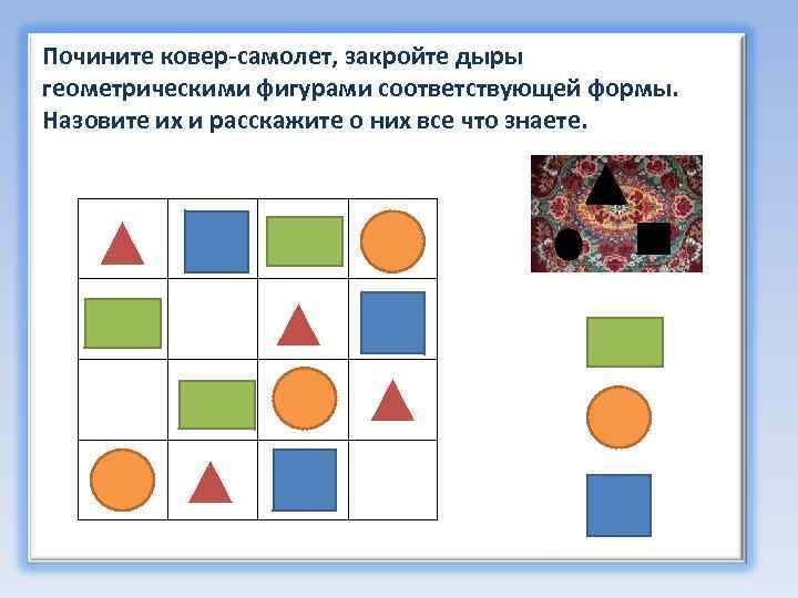 Почините ковер-самолет, закройте дыры геометрическими фигурами соответствующей формы. Назовите их и расскажите о них